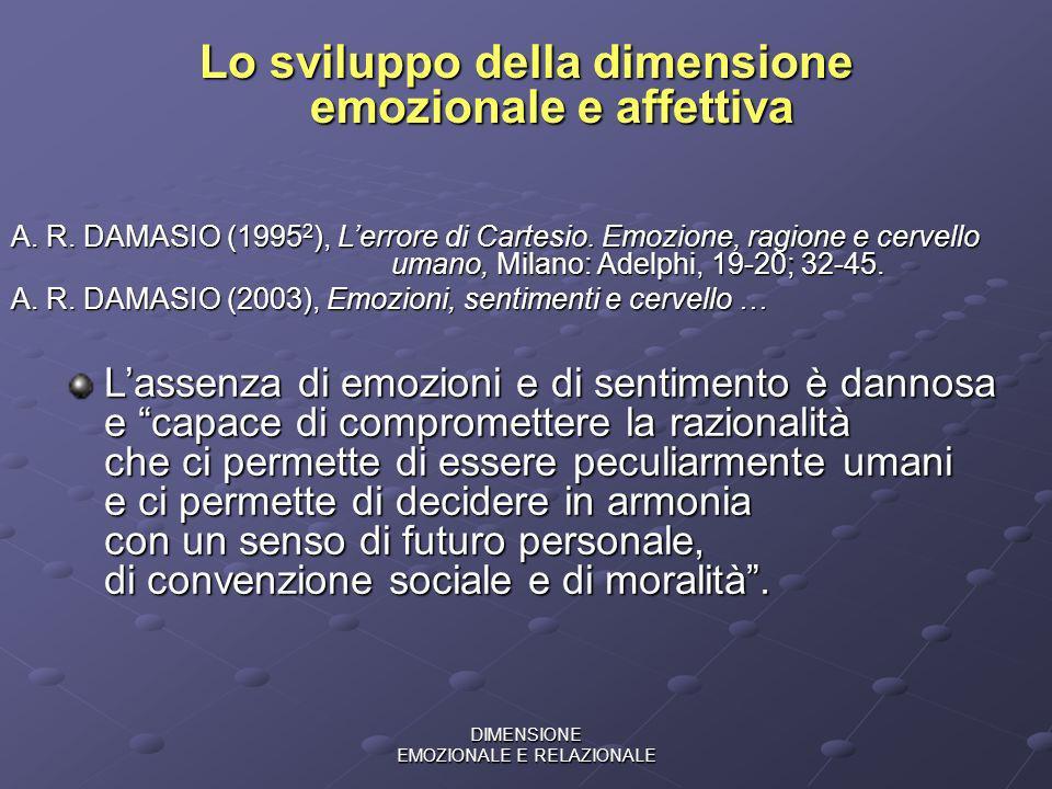 DIMENSIONE EMOZIONALE E RELAZIONALE Lo sviluppo della dimensione emozionale e affettiva A. R. DAMASIO (1995 2 ), Lerrore di Cartesio. Emozione, ragion