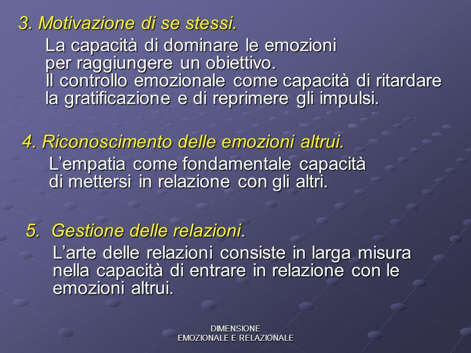 DIMENSIONE EMOZIONALE E RELAZIONALE 3. Motivazione di se stessi. La capacità di dominare le emozioni per raggiungere un obiettivo. Il controllo emozio