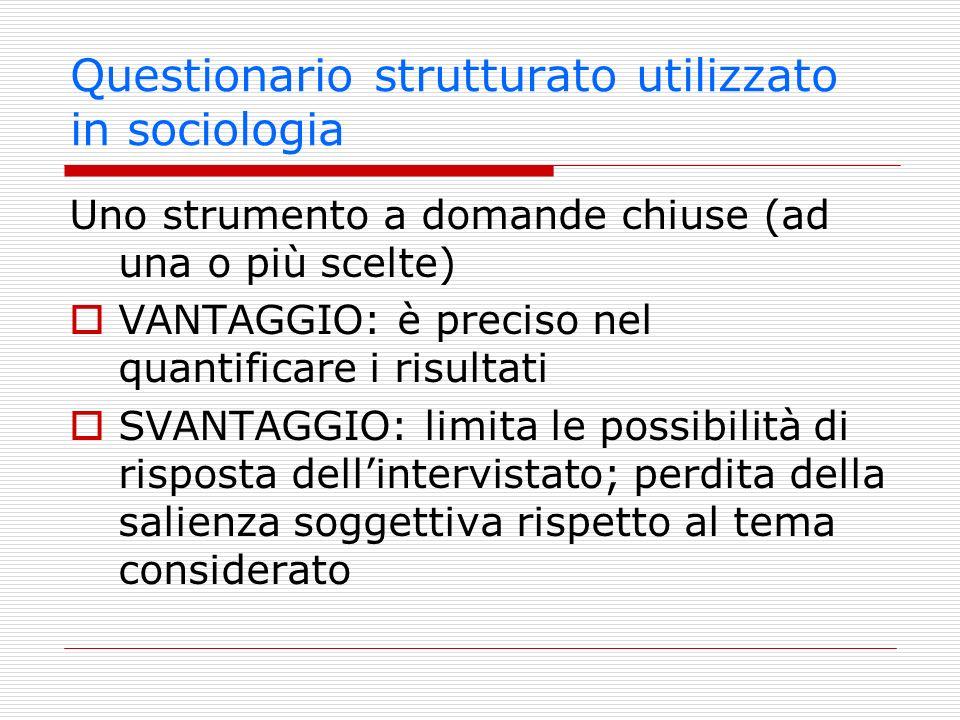 Questionario strutturato utilizzato in sociologia Uno strumento a domande chiuse (ad una o più scelte) VANTAGGIO: è preciso nel quantificare i risulta