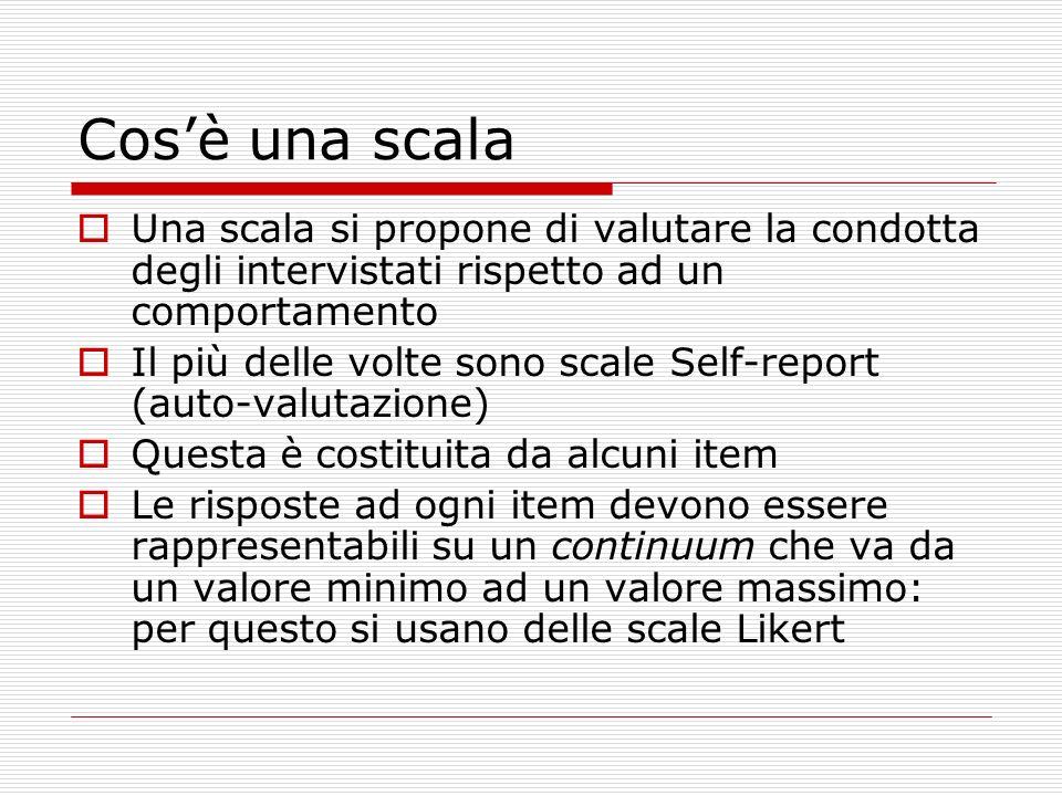 Cosè una scala Una scala si propone di valutare la condotta degli intervistati rispetto ad un comportamento Il più delle volte sono scale Self-report
