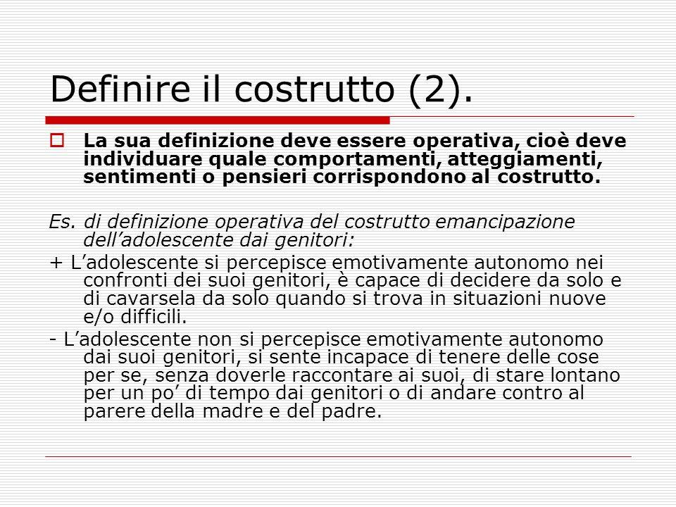 Definire il costrutto (2). La sua definizione deve essere operativa, cioè deve individuare quale comportamenti, atteggiamenti, sentimenti o pensieri c