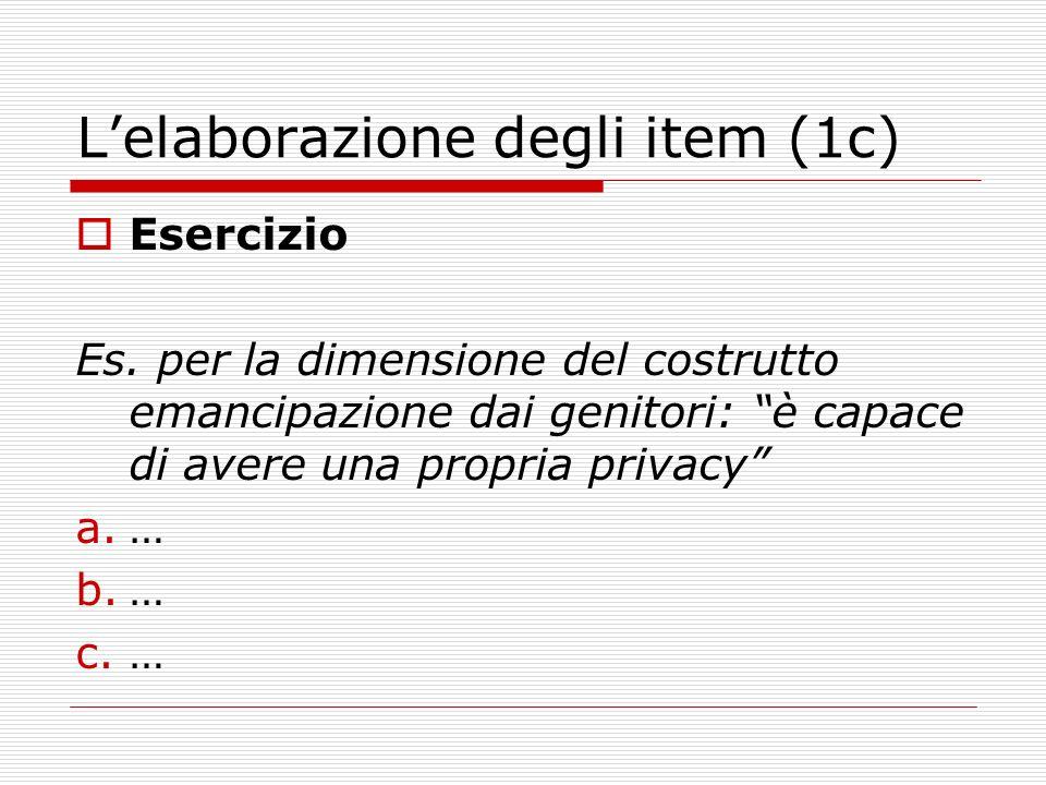 Lelaborazione degli item (1c) Esercizio Es. per la dimensione del costrutto emancipazione dai genitori: è capace di avere una propria privacy a.… b.…
