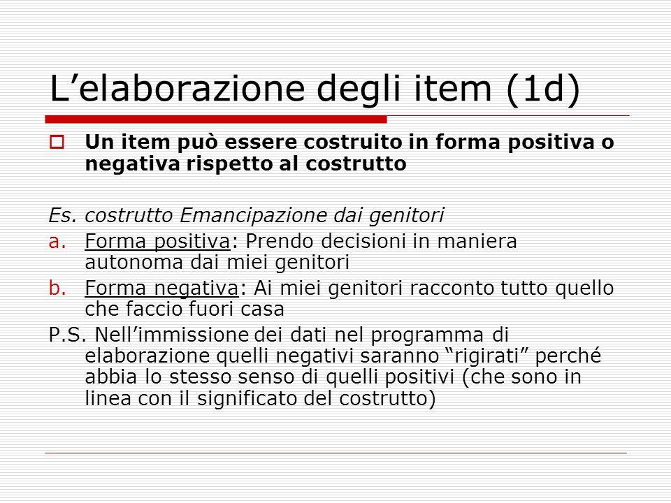 Lelaborazione degli item (1d) Un item può essere costruito in forma positiva o negativa rispetto al costrutto Es.