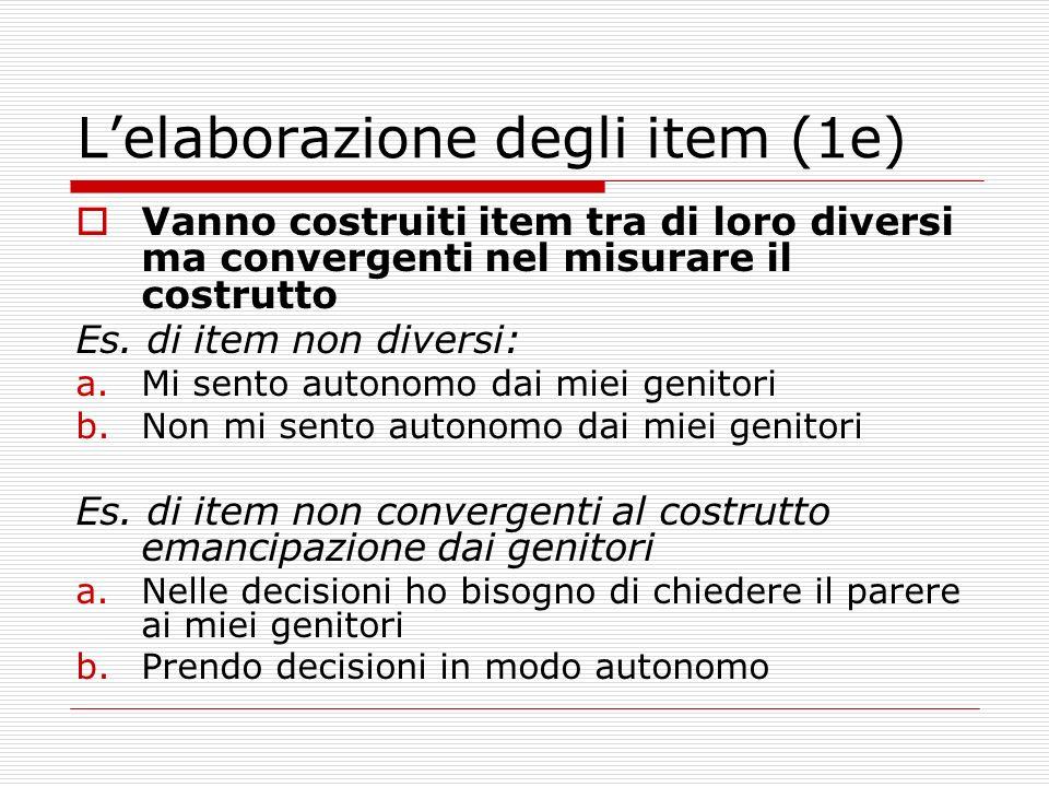 Lelaborazione degli item (1e) Vanno costruiti item tra di loro diversi ma convergenti nel misurare il costrutto Es. di item non diversi: a.Mi sento au