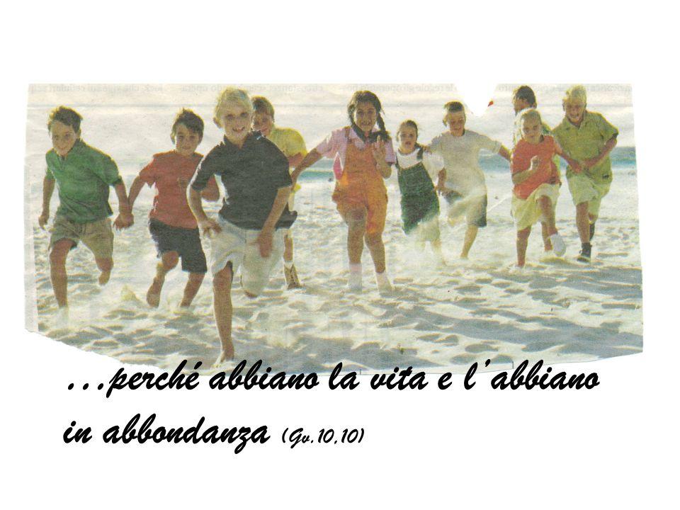 …perché abbiano la vita e labbiano in abbondanza (Gv.10,10)