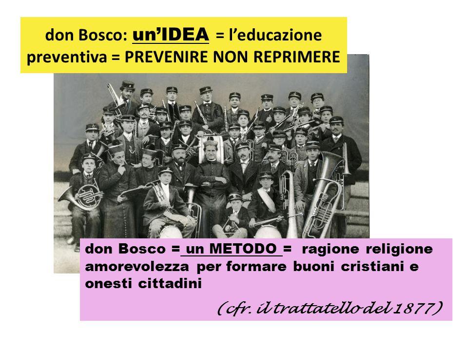 don Bosco: unIDEA = leducazione preventiva = PREVENIRE NON REPRIMERE don Bosco = un METODO = ragione religione amorevolezza per formare buoni cristian