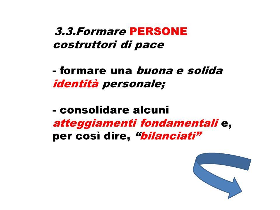 3.3.Formare PERSONE costruttori di pace - formare una buona e solida identità personale; - consolidare alcuni atteggiamenti fondamentali e, per così d