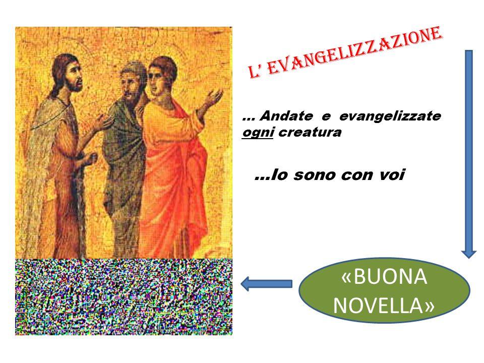… Andate e evangelizzate ogni creatura …Io sono con voi L Evangelizzazione «BUONA NOVELLA»