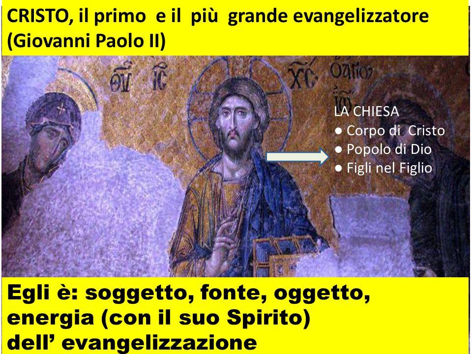 Egli è: soggetto, fonte, oggetto, energia (con il suo Spirito) dell evangelizzazione CRISTO, il primo e il più grande evangelizzatore (Giovanni Paolo II) LA CHIESA Corpo di Cristo Popolo di Dio Figli nel Figlio