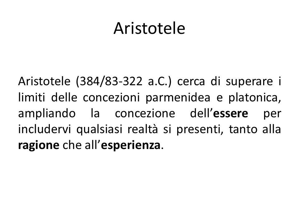 Aristotele Aristotele (384/83-322 a.C.) cerca di superare i limiti delle concezioni parmenidea e platonica, ampliando la concezione dellessere per includervi qualsiasi realtà si presenti, tanto alla ragione che allesperienza.