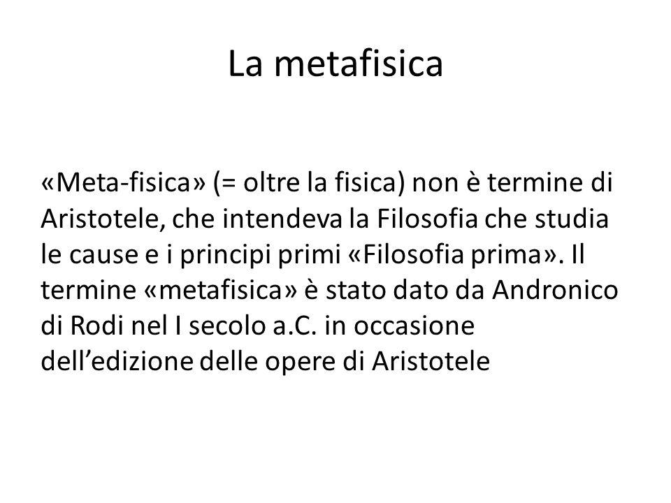 La metafisica «Meta-fisica» (= oltre la fisica) non è termine di Aristotele, che intendeva la Filosofia che studia le cause e i principi primi «Filosofia prima».