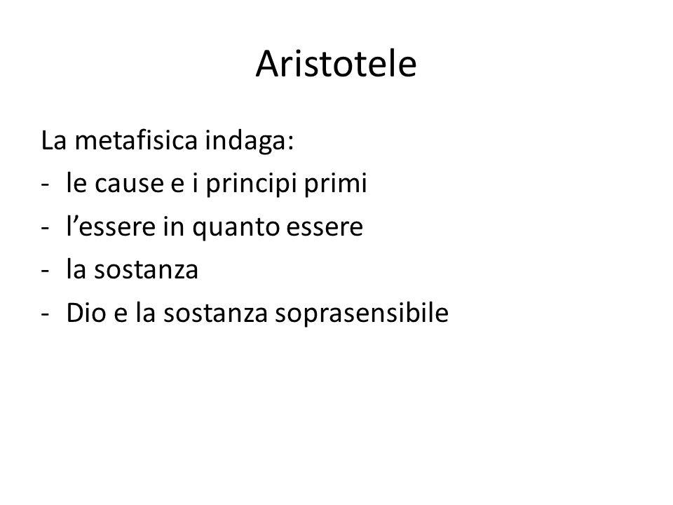 Aristotele La metafisica indaga: -le cause e i principi primi -lessere in quanto essere -la sostanza -Dio e la sostanza soprasensibile