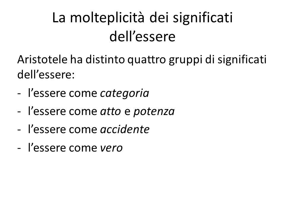 La molteplicità dei significati dellessere Aristotele ha distinto quattro gruppi di significati dellessere: -lessere come categoria -lessere come atto e potenza -lessere come accidente -lessere come vero