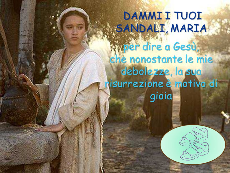 DAMMI I TUOI SANDALI, MARIA per dire a Gesù, che nonostante le mie debolezze, la sua risurrezione è motivo di gioia