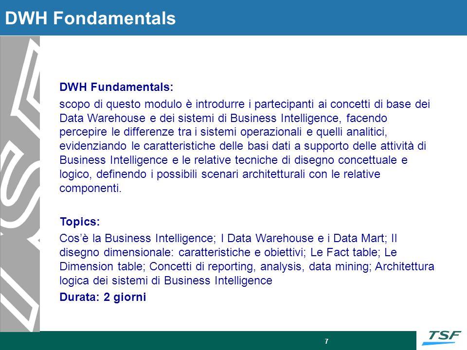7 DWH Fondamentals DWH Fundamentals: scopo di questo modulo è introdurre i partecipanti ai concetti di base dei Data Warehouse e dei sistemi di Busine