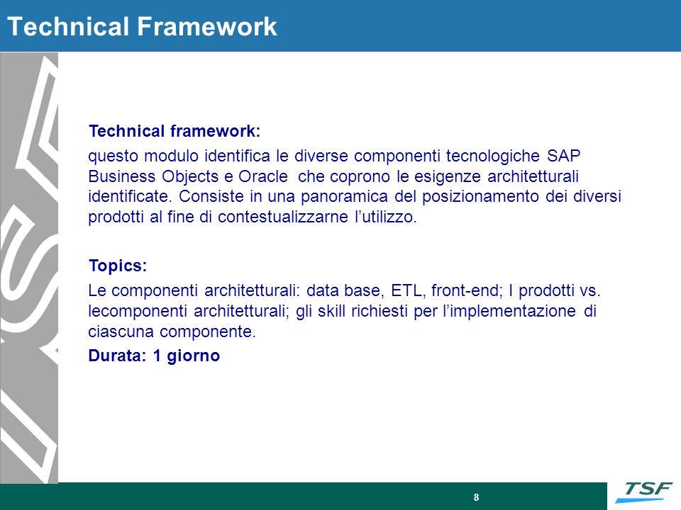 8 Technical Framework Technical framework: questo modulo identifica le diverse componenti tecnologiche SAP Business Objects e Oracle che coprono le es