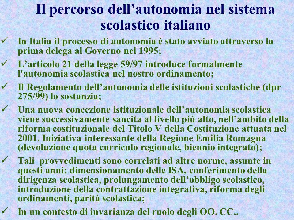 Il percorso dellautonomia nel sistema scolastico italiano In Italia il processo di autonomia è stato avviato attraverso la prima delega al Governo nel 1995; Larticolo 21 della legge 59/97 introduce formalmente l autonomia scolastica nel nostro ordinamento; Il Regolamento dellautonomia delle istituzioni scolastiche (dpr 275/99) lo sostanzia; Una nuova concezione istituzionale dellautonomia scolastica viene successivamente sancita al livello più alto, nellambito della riforma costituzionale del Titolo V della Costituzione attuata nel 2001.