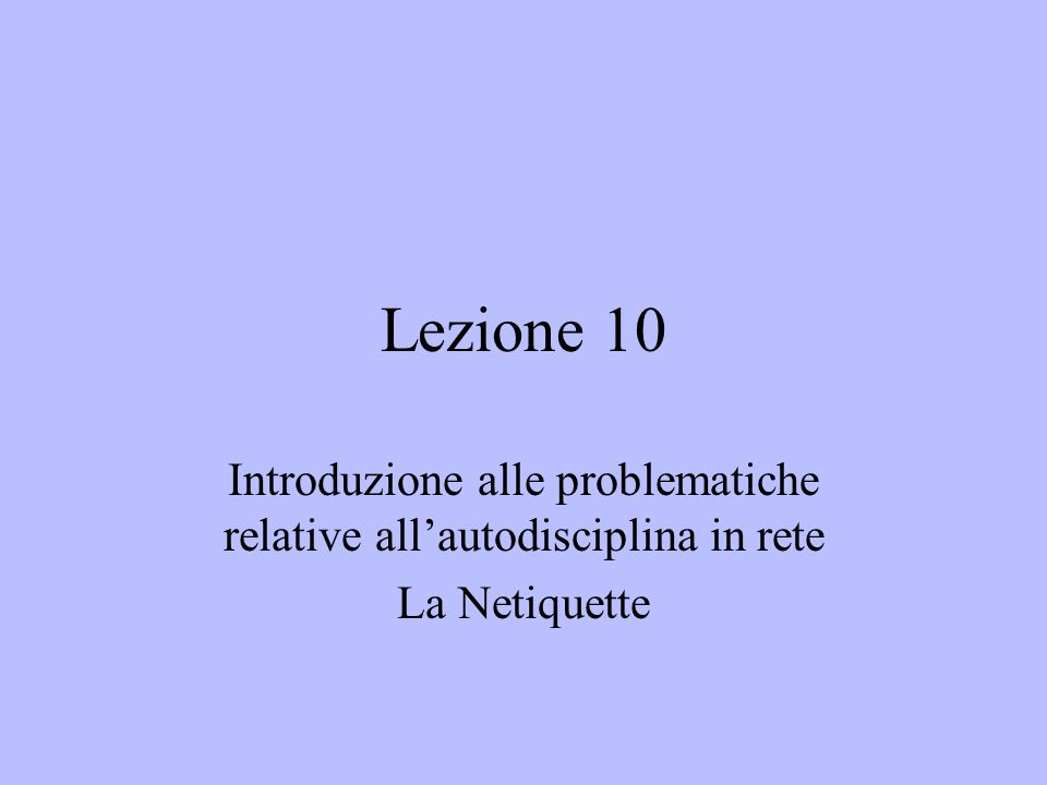 Lezione 10 Introduzione alle problematiche relative allautodisciplina in rete La Netiquette