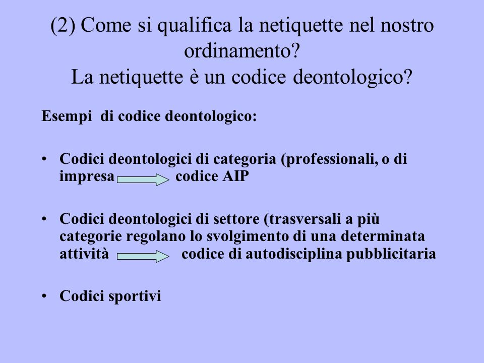 (2) Come si qualifica la netiquette nel nostro ordinamento? La netiquette è un codice deontologico? Esempi di codice deontologico: Codici deontologici