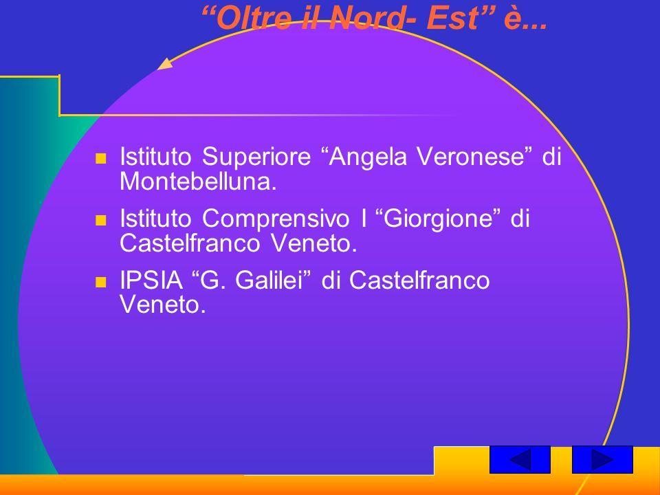 Oltre il Nord- Est è... Istituto Superiore Angela Veronese di Montebelluna. Istituto Comprensivo I Giorgione di Castelfranco Veneto. IPSIA G. Galilei