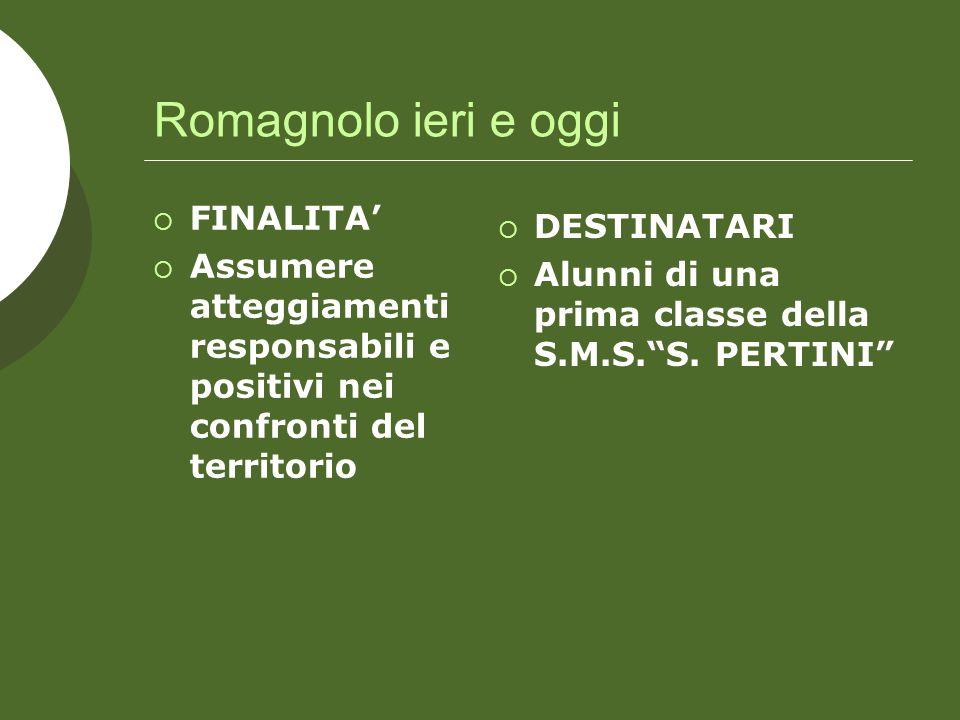Romagnolo ieri e oggi FINALITA Assumere atteggiamenti responsabili e positivi nei confronti del territorio DESTINATARI Alunni di una prima classe della S.M.S.S.