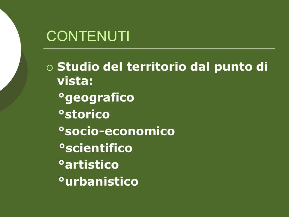 CONTENUTI Studio del territorio dal punto di vista: °geografico °storico °socio-economico °scientifico °artistico °urbanistico