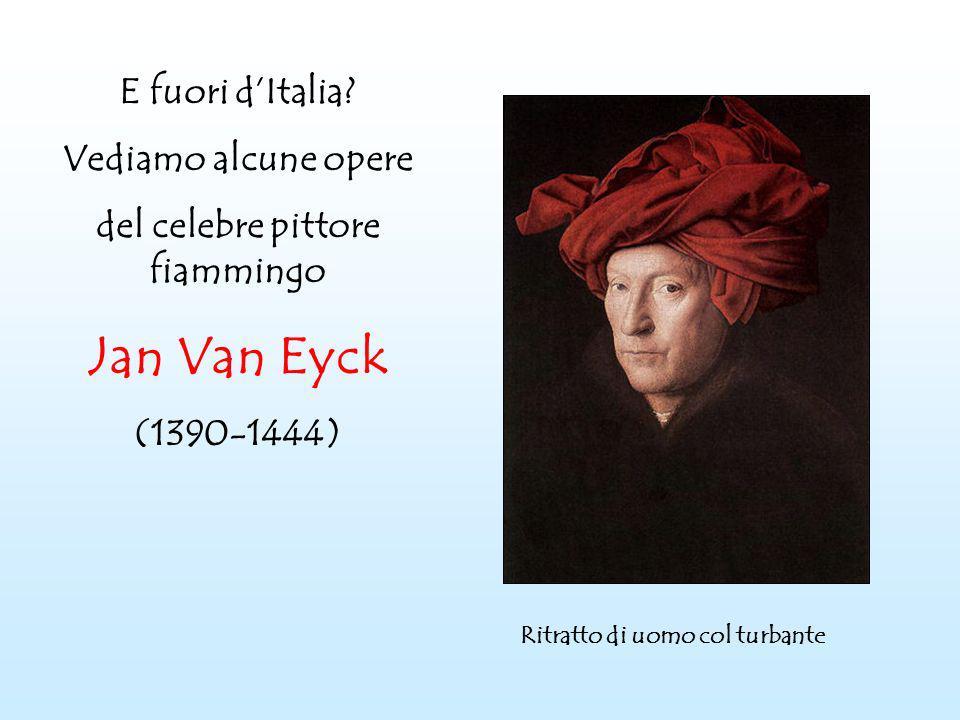 E fuori dItalia? Vediamo alcune opere del celebre pittore fiammingo Jan Van Eyck (1390-1444) Ritratto di uomo col turbante