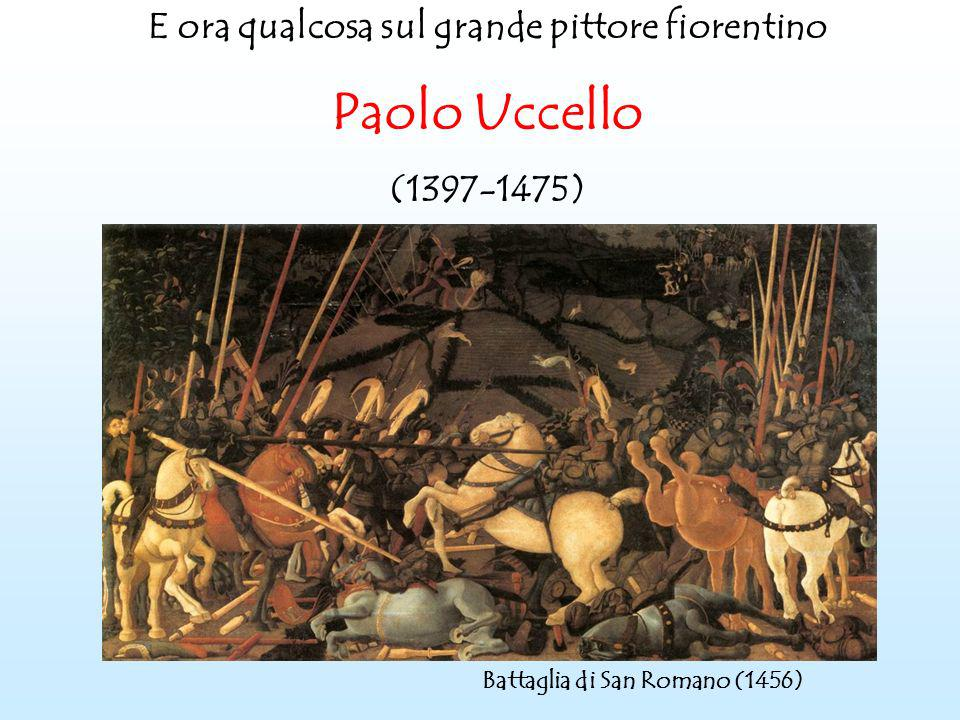 E ora qualcosa sul grande pittore fiorentino Paolo Uccello (1397-1475) Battaglia di San Romano (1456)