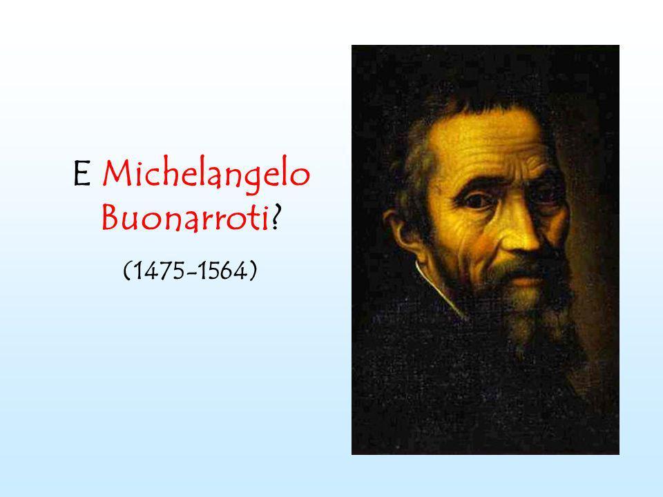 E Michelangelo Buonarroti? (1475-1564)