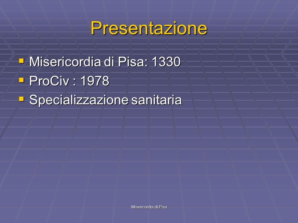 Misericordia di Pisa Presentazione Misericordia di Pisa: 1330 Misericordia di Pisa: 1330 ProCiv : 1978 ProCiv : 1978 Specializzazione sanitaria Specializzazione sanitaria