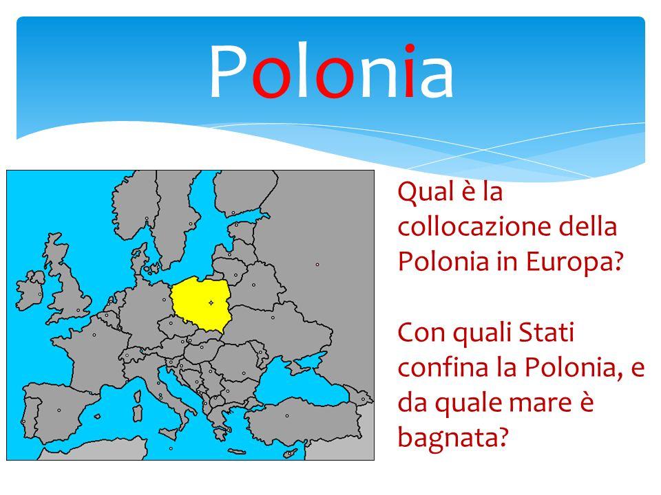 PoloniaPolonia Qual è la collocazione della Polonia in Europa? Con quali Stati confina la Polonia, e da quale mare è bagnata?