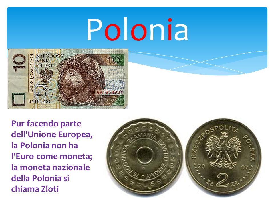 PoloniaPolonia Pur facendo parte dellUnione Europea, la Polonia non ha lEuro come moneta; la moneta nazionale della Polonia si chiama Zloti