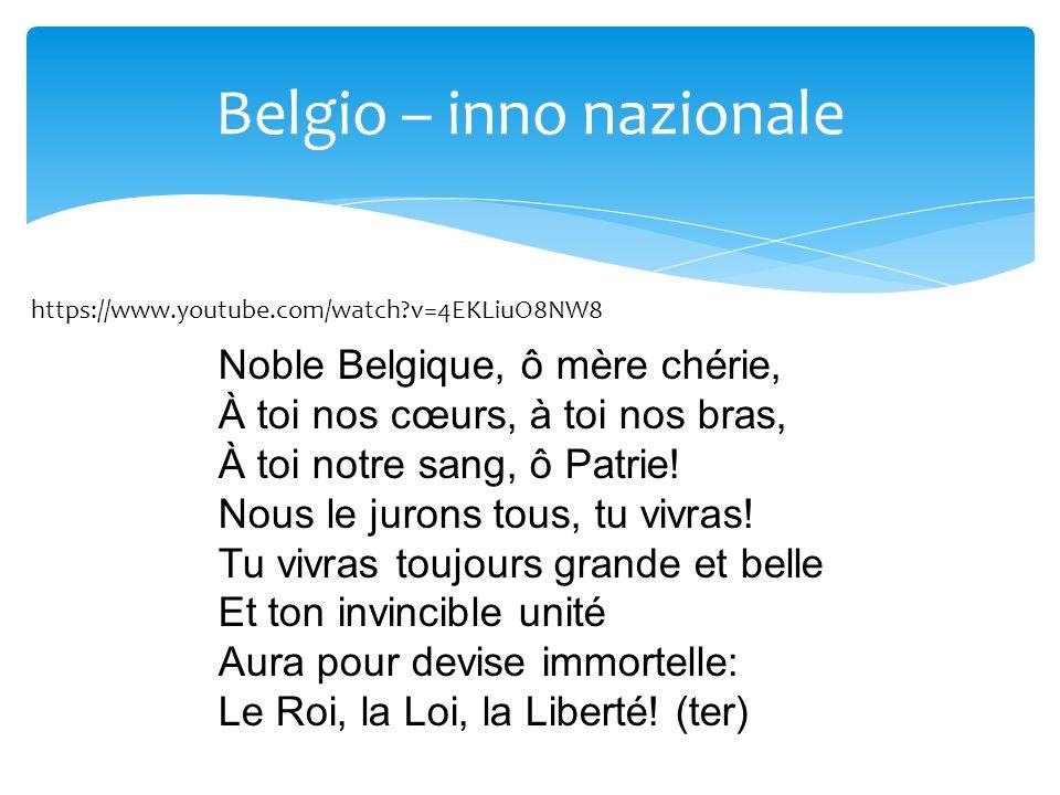 Belgio – inno nazionale https://www.youtube.com/watch?v=4EKLiuO8NW8 Noble Belgique, ô mère chérie, À toi nos cœurs, à toi nos bras, À toi notre sang,