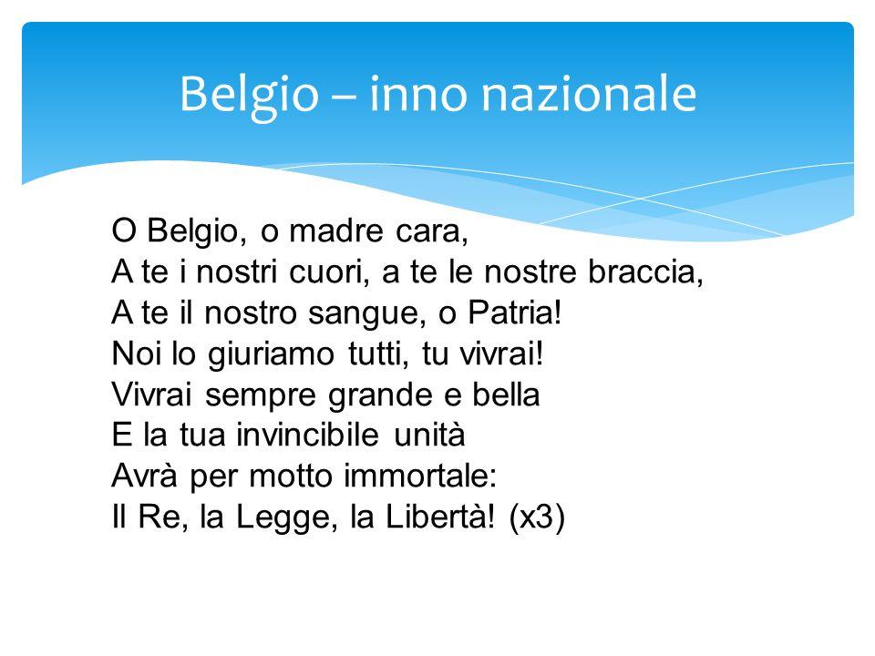 Belgio – inno nazionale O Belgio, o madre cara, A te i nostri cuori, a te le nostre braccia, A te il nostro sangue, o Patria! Noi lo giuriamo tutti, t