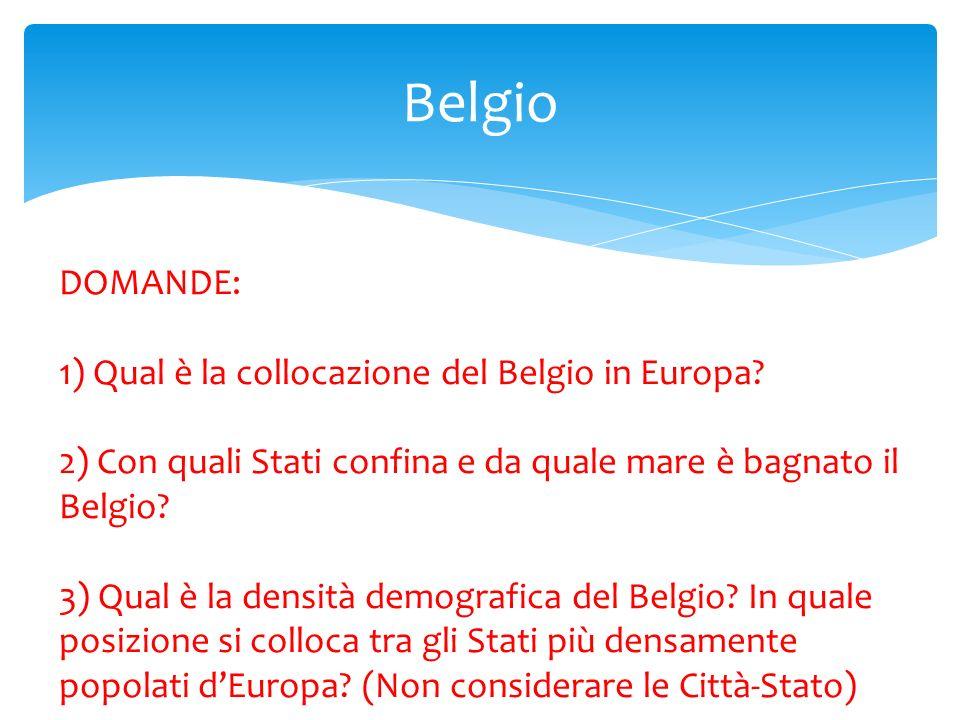 Belgio DOMANDE: 1) Qual è la collocazione del Belgio in Europa? 2) Con quali Stati confina e da quale mare è bagnato il Belgio? 3) Qual è la densità d