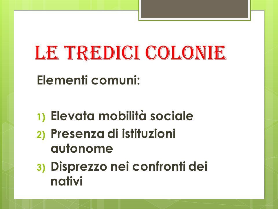 Le tredici colonie Elementi comuni: 1) Elevata mobilità sociale 2) Presenza di istituzioni autonome 3) Disprezzo nei confronti dei nativi