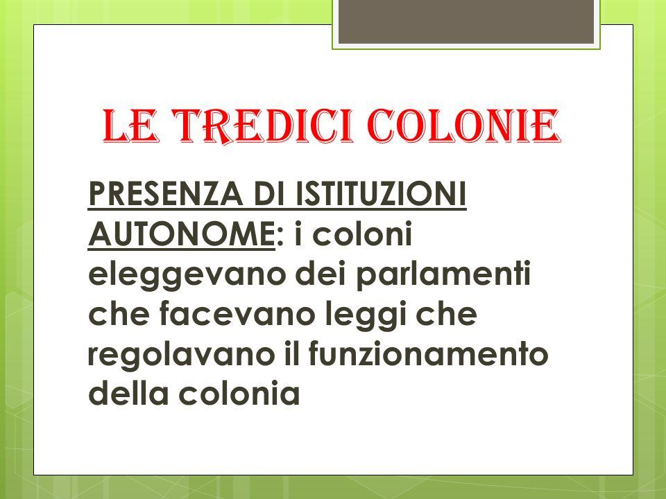 Le tredici colonie PRESENZA DI ISTITUZIONI AUTONOME: i coloni eleggevano dei parlamenti che facevano leggi che regolavano il funzionamento della colon
