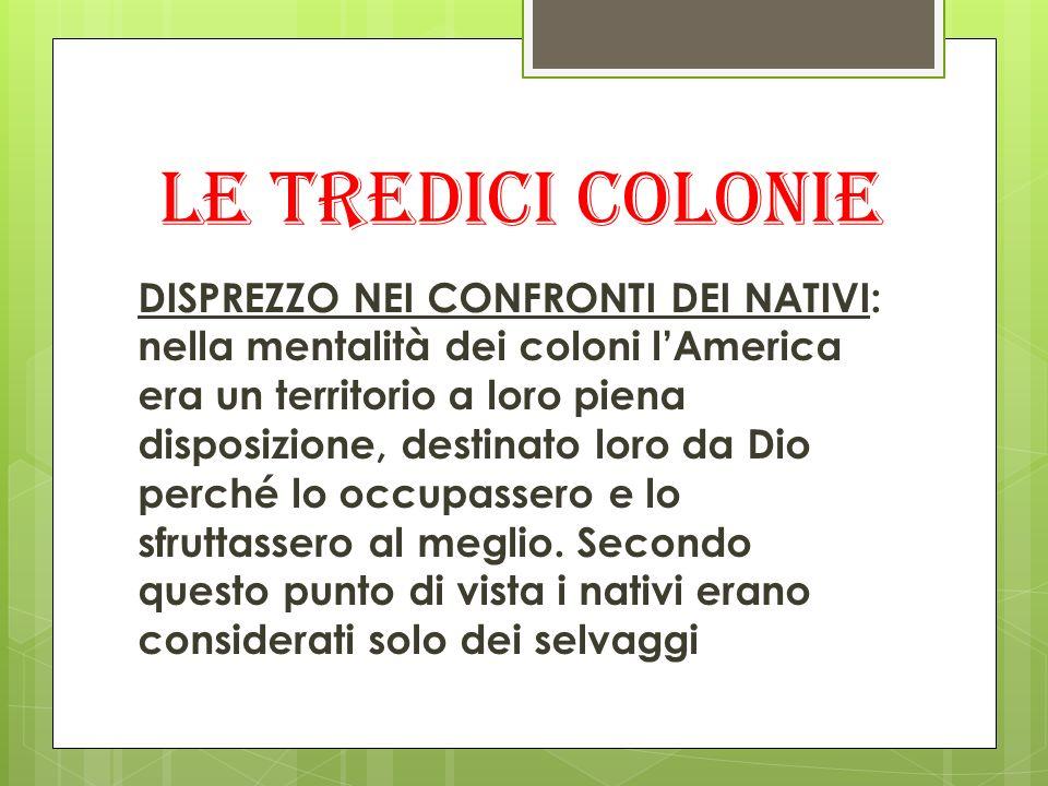 Le tredici colonie DISPREZZO NEI CONFRONTI DEI NATIVI: nella mentalità dei coloni lAmerica era un territorio a loro piena disposizione, destinato loro da Dio perché lo occupassero e lo sfruttassero al meglio.