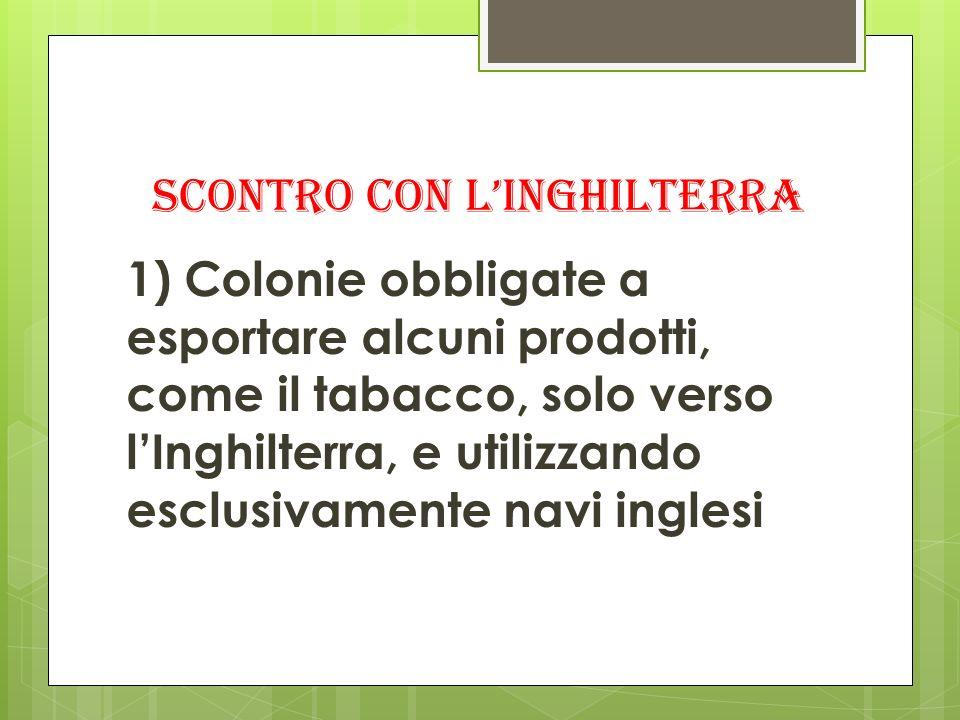 SCONTRO CON LINGHILTERRA 1) Colonie obbligate a esportare alcuni prodotti, come il tabacco, solo verso lInghilterra, e utilizzando esclusivamente navi
