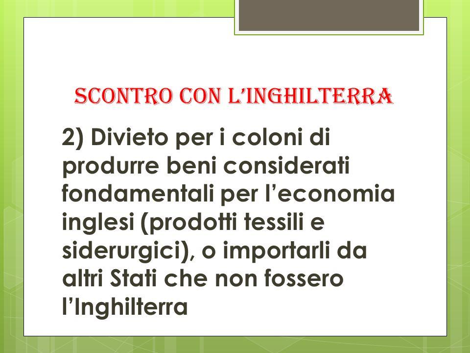 SCONTRO CON LINGHILTERRA 2) Divieto per i coloni di produrre beni considerati fondamentali per leconomia inglesi (prodotti tessili e siderurgici), o i