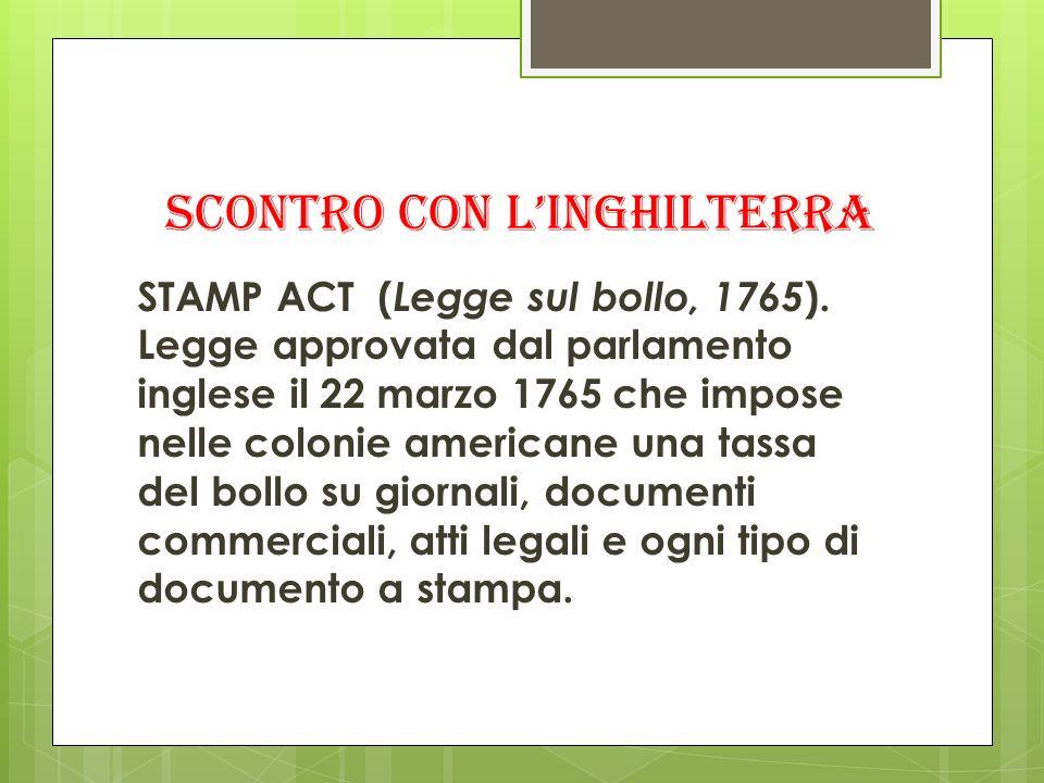 SCONTRO CON LINGHILTERRA STAMP ACT ( Legge sul bollo, 1765 ). Legge approvata dal parlamento inglese il 22 marzo 1765 che impose nelle colonie america