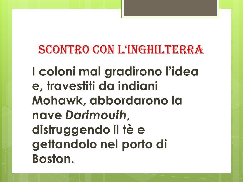 SCONTRO CON LINGHILTERRA I coloni mal gradirono lidea e, travestiti da indiani Mohawk, abbordarono la nave Dartmouth, distruggendo il tè e gettandolo