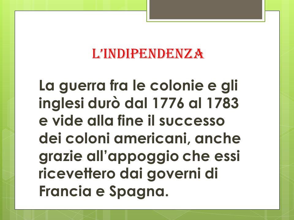 lindipendenza La guerra fra le colonie e gli inglesi durò dal 1776 al 1783 e vide alla fine il successo dei coloni americani, anche grazie allappoggio che essi ricevettero dai governi di Francia e Spagna.