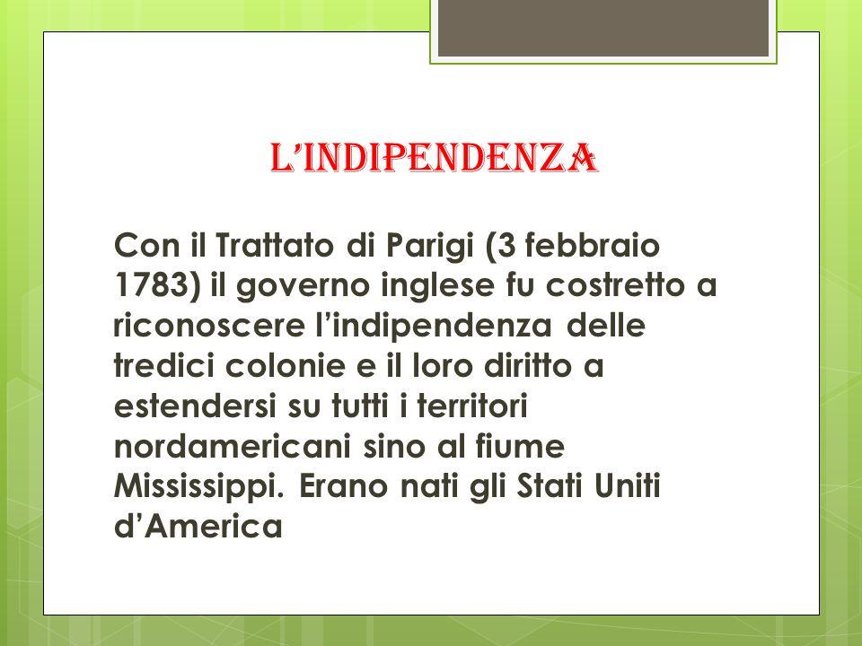 lindipendenza Con il Trattato di Parigi (3 febbraio 1783) il governo inglese fu costretto a riconoscere lindipendenza delle tredici colonie e il loro