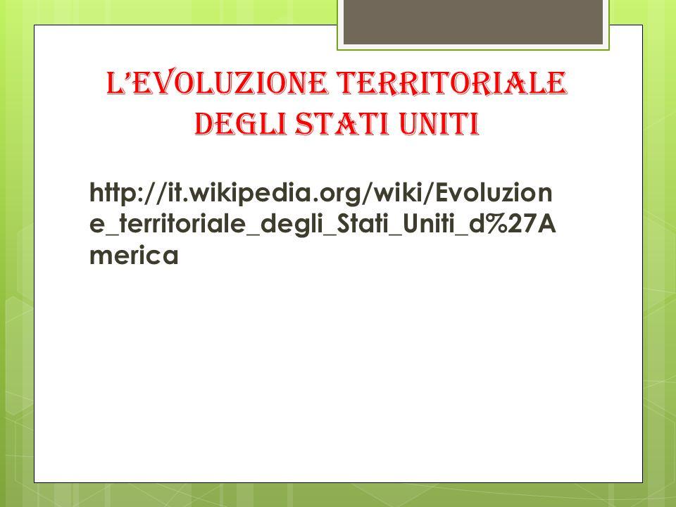 Levoluzione territoriale degli Stati uniti http://it.wikipedia.org/wiki/Evoluzion e_territoriale_degli_Stati_Uniti_d%27A merica