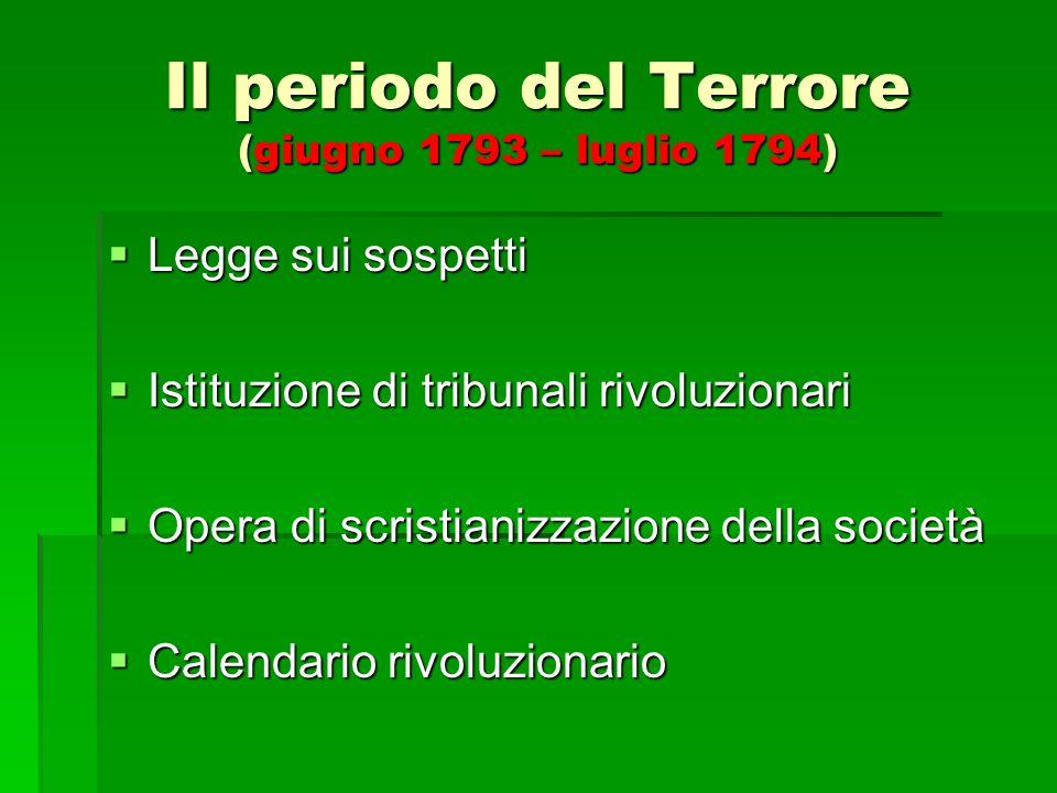 Il periodo del Terrore (giugno 1793 – luglio 1794) Legge sui sospetti Legge sui sospetti Istituzione di tribunali rivoluzionari Istituzione di tribuna