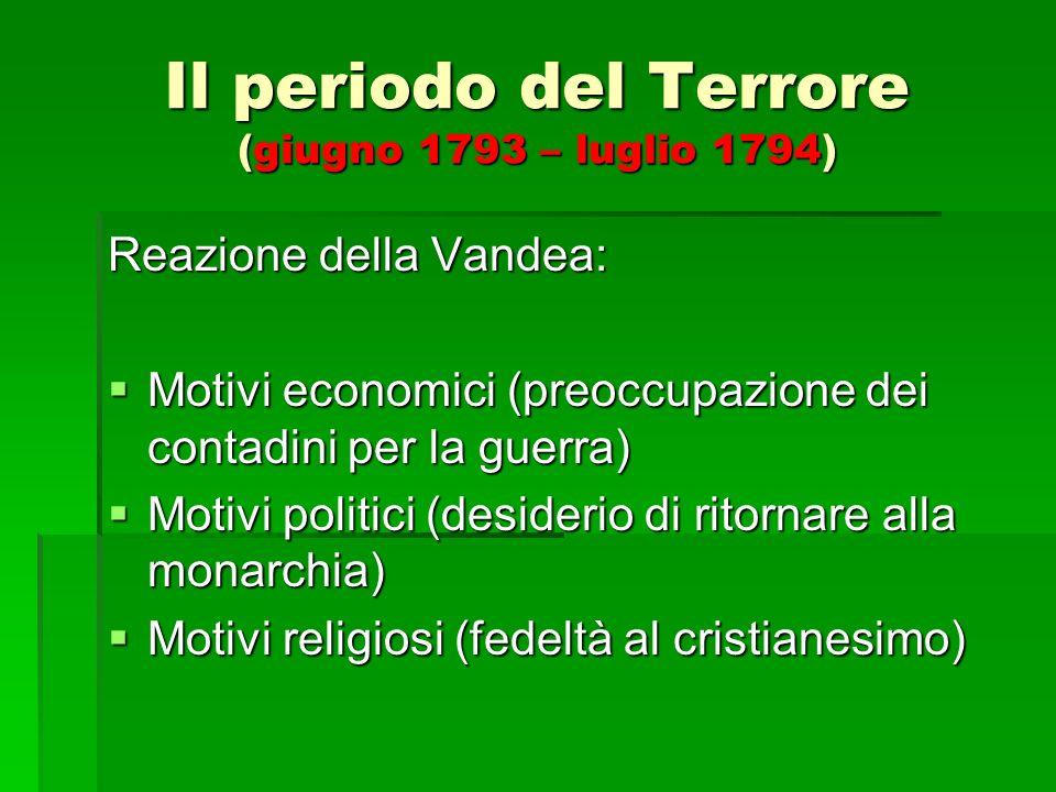 Il periodo del Terrore (giugno 1793 – luglio 1794) Reazione della Vandea: Motivi economici (preoccupazione dei contadini per la guerra) Motivi economi