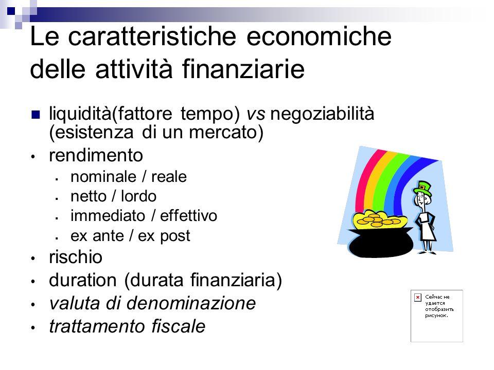 Le caratteristiche economiche delle attività finanziarie liquidità(fattore tempo) vs negoziabilità (esistenza di un mercato) rendimento nominale / rea