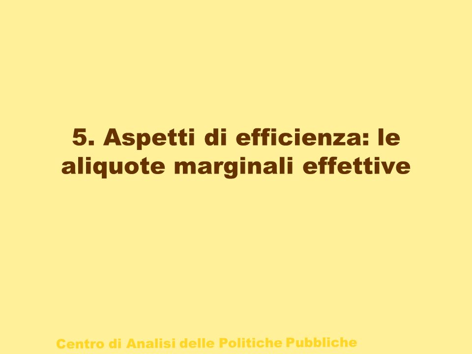 Centro di Analisi delle Politiche Pubbliche 5. Aspetti di efficienza: le aliquote marginali effettive