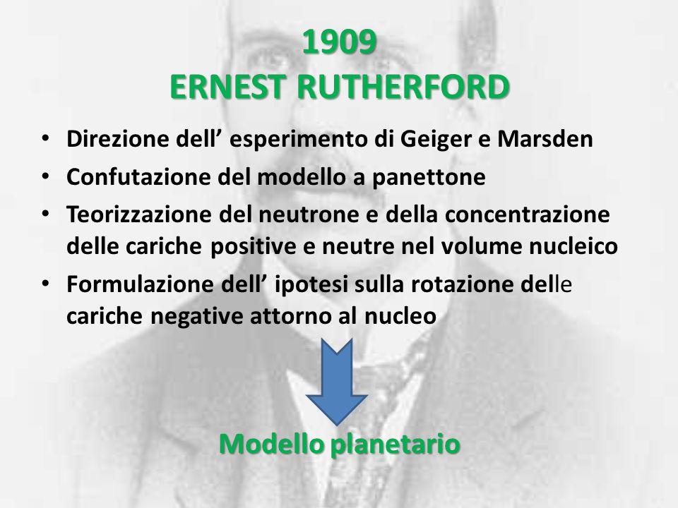 1909 ERNEST RUTHERFORD Direzione dell esperimento di Geiger e Marsden Confutazione del modello a panettone Teorizzazione del neutrone e della concentr